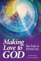 Making Love to God - The Path to Divine Sex ebook by Tina Louise Spalding
