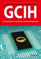 GIAC Certified Incident Handler Certification (GCIH) Exam Preparation Course in a Book for Passing the GCIH Exam - The How To Pass on Your First Try Certification Study Guide ebook by David Evans