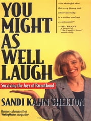 You Might As Well Laugh: Surviving the Joys of Parenthood ebook by Sandi Kahn Shelton