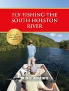 Fly Fishing the South Holston River ebook by Mike Adams