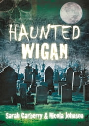 Haunted Wigan ebook by Sarah Carberry,Nicola Johnson