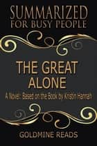 The Great Alone - Summarized for Busy People: A Novel: Based on the Book by Kristin Hannah ebook by Goldmine Reads