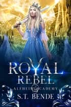 Royal Rebel (Alfheim Academy: Book Three) ebook by S.T. Bende