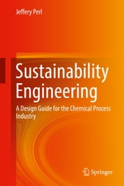 Sustainability Engineering - A Design Guide for the Chemical Process Industry ebook by Jeffery Perl