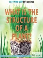 What Is the Structure of a Plant? ebook by Louise Spilsbury, Hope Killcoyne