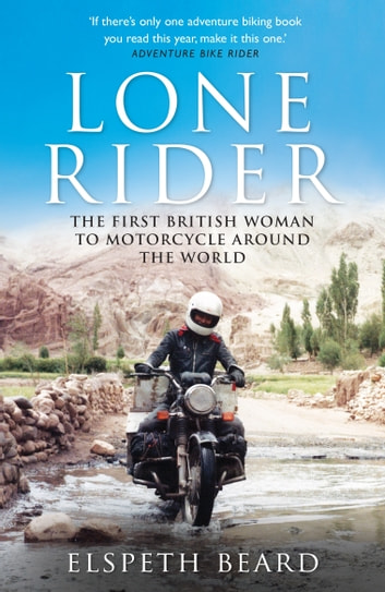 Lone Rider - The First British Woman to Motorcycle Around the World ebook by Elspeth Beard