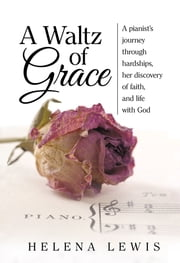 A Waltz of Grace - A pianist's journey through hardships, her discovery of faith, and life with God ebook by Helena Lewis