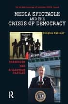 Media Spectacle and the Crisis of Democracy ebook by Douglas Kellner