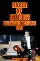House Of Corrections (A Domestic Discipline Tale) ebook by Angela Rose