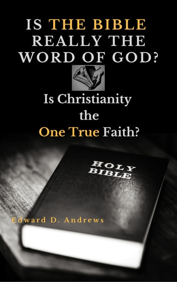 IS THE BIBLE REALLY THE WORD OF GOD? - Is Christianity the One True Faith? ebook by Edward D. Andrews