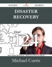 Disaster Recovery 124 Success Secrets - 124 Most Asked Questions On Disaster Recovery - What You Need To Know ebook by Michael Curtis