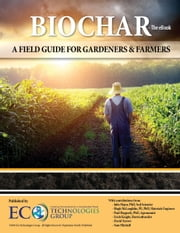 Biochar: A Field Guide for Gardeners and Farmers ebook by EcoTechnologies