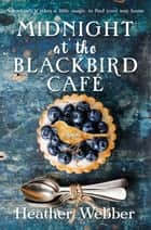 Midnight at the Blackbird Cafe - A Novel ebook by Heather Webber
