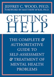 Getting Help - The Complete and Authoritative Guide to Self-Assessment and Treatment of Mental Health Problems ebook by Jeffrey Wood, PsyD