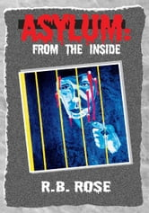 Asylum: From The Inside ebook by R. B. Rose