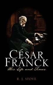 César Franck - His Life and Times ebook by R. J. Stove