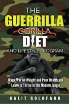 The Guerrilla Diet & Lifestyle Program - Wage War On Weight And Poor Health And Learn To Thrive In The Modern Jungle ebook by Galit Goldfarb