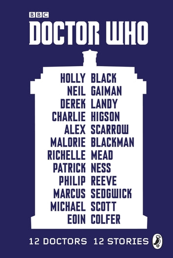 Doctor Who: 12 Doctors 12 Stories ebook by Malorie Blackman,Holly Black,Neil Gaiman,Charlie Higson,Alex Scarrow,Richelle Mead,Patrick Ness,Philip Reeve,Marcus Sedgwick,Michael Scott,Eoin Colfer,Derek Landy