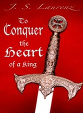 To Conquer the Heart of a King ebook by J. S. Laurenz