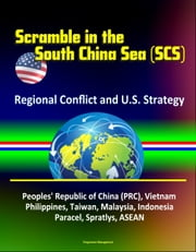 Scramble in the South China Sea (SCS): Regional Conflict and U.S. Strategy - Peoples' Republic of China (PRC), Vietnam, Philippines, Taiwan, Malaysia, Indonesia, Paracel, Spratlys, ASEAN ebook by Progressive Management