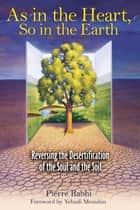 As in the Heart, So in the Earth - Reversing the Desertification of the Soul and the Soil ebook by Pierre Rabhi, Yehudi Menuhin