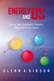 Energy and Us - Sources, Uses, Technologies, Economics, Policies and the Environment ebook by Glenn A. Gibson