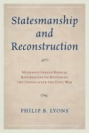 Statesmanship and Reconstruction - Moderate versus Radical Republicans on Restoring the Union after the Civil War ebook by Philip B. Lyons