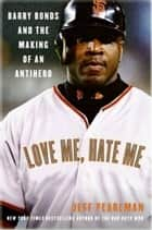 Love Me, Hate Me - Barry Bonds and the making of an Antiher ebook by Jeff Pearlman