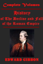 The History of The Decline and Fall of the Roman Empire, Complete 6 Volumes ebook by Edward Gibbon