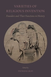 Varieties of Religious Invention: Founders and Their Functions in History ebook by Patrick Gray