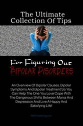 The Ultimate Collection Of Tips For Figuring Out Bipolar Disorders - An Overview Of Bipolar Causes, Bipolar Symptoms And Bipolar Treatment So You Can Help The One You Love Cope With The Dangerous Shifts Between Mania And Depression And Live A Happy And Satisfying Life! ebook by KMS Publishing
