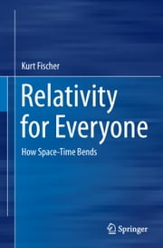 Relativity for Everyone - How Space-Time Bends ebook by Kurt Fischer