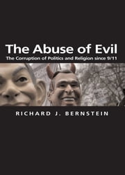 The Abuse of Evil - The Corruption of Politics and Religion since 9/11 ebook by Richard J. Bernstein