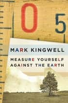 Measure Yourself Against the Earth - Essays ebook by Mark Kingwell