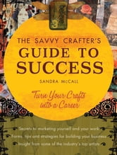 Savvy Crafter's Guide to Success: Turn Your Crafts Into A Career ebook by Sandy Mccall