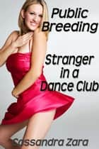 Public Breeding: Stranger in a Dance Club ebook by Cassandra Zara