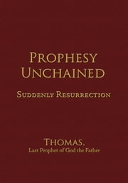 Prophesy Unchained - Suddenly Resurrection ebook by Thomas, Last Prophet of God the Father