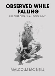 Observed While Falling: Bill Burroughs, Ah Pook, and Me ebook by Malcolm McNeill