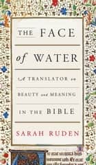 The Face of Water - A Translator on Beauty and Meaning in the Bible ebook by Sarah Ruden