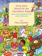 Early Years Stories for the Foundation Stage - Ideas and Inspiration for Active Learning ebook by Mal Leicester