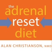 The Adrenal Reset Diet - Strategically Cycle Carbs and Proteins to Lose Weight, Balance Hormones, and Move from Stressed to Thriving audiobook by Alan Christianson, NMD