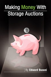 Making Money With Storage Auctions ebook by Busoni, Edward