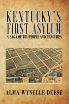 Kentucky's First Asylum - A Saga of the People and Practices eBook by Alma Wynelle Deese