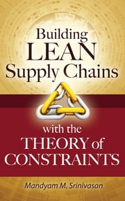 Building Lean Supply Chains with the Theory of Constraints ebook by Mandyam Srinivasan