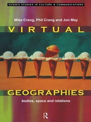 Virtual Geographies - Bodies, Space and Relations ebook by Mike Crang,Phil Crang,Jon May