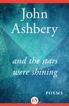 And the Stars Were Shining - Poems ebook by John Ashbery
