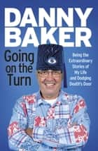 Going on the Turn - Being the Extraordinary Stories of My Life and Dodging Deaths Door ebook by Danny Baker
