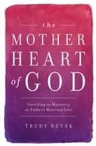 The Mother Heart of God ebook by Trudy Beyak
