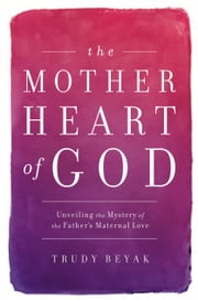 The Mother Heart of God - Unveiling the Mystery of the Father's Maternal Love ebook by Trudy Beyak