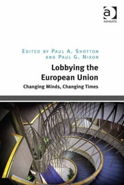 Lobbying the European Union - Changing Minds, Changing Times ebook by Dr Paul A. Shotton,Mr Paul G Nixon